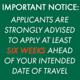 APPLICANTS ARE STRONGLY ADVISED TO APPLY AT LEAST SIX WEEKS AHEAD OF YOUR INTENDED DATE OF TRAVEL